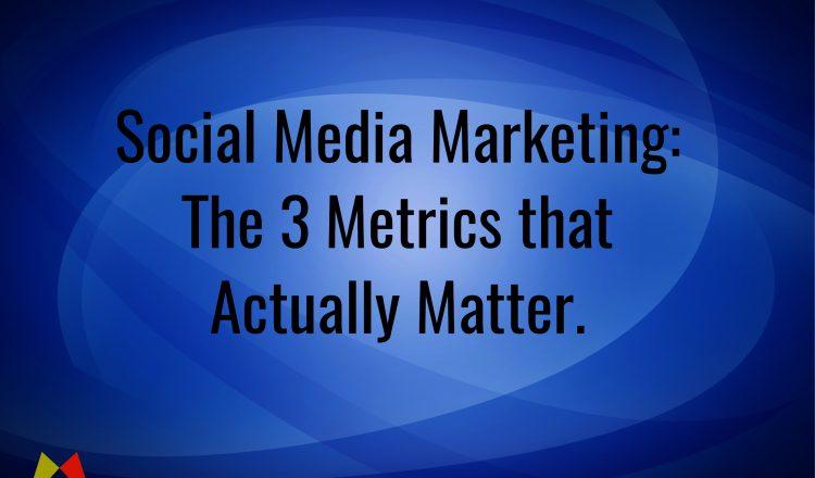 Social Media Marketing: The 3 Metrics that Actually Matter