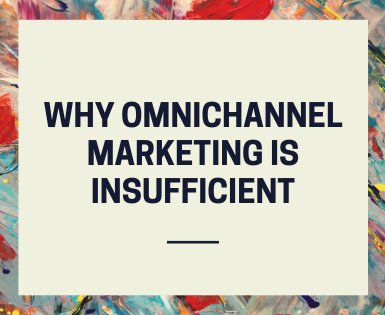 Why Omnichannel Marketing Is Insufficient For Your Brand